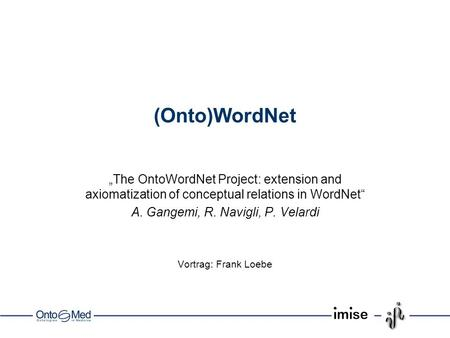 (Onto)WordNet The OntoWordNet Project: extension and axiomatization of conceptual relations in WordNet A. Gangemi, R. Navigli, P. Velardi Vortrag: Frank.