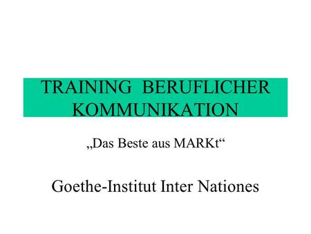 TRAINING BERUFLICHER KOMMUNIKATION Das Beste aus MARKt Goethe-Institut Inter Nationes.