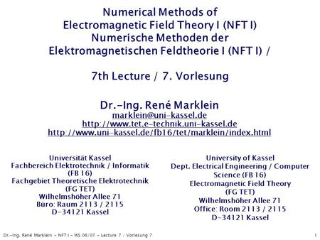 Dr.-Ing. René Marklein - NFT I - WS 06/07 - Lecture 7 / Vorlesung 7 1 Numerical Methods of Electromagnetic Field Theory I (NFT I) Numerische Methoden der.