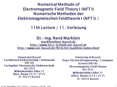 Dr.-Ing. René Marklein - NFT I - Lecture 11 / Vorlesung 11 - WS 2005 / 2006 1 Numerical Methods of Electromagnetic Field Theory I (NFT I) Numerische Methoden.