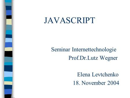 JAVASCRIPT Seminar Internettechnologie Prof.Dr.Lutz Wegner Elena Levtchenko 18. November 2004.
