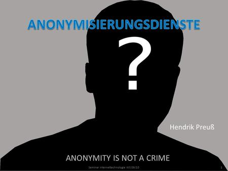 ANONYMITY IS NOT A CRIME Hendrik Preuß 1Seminar Internettechnologie WS 09/10.