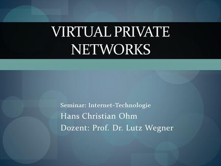 Seminar: Internet-Technologie Hans Christian Ohm Dozent: Prof. Dr. Lutz Wegner VIRTUAL PRIVATE NETWORKS.