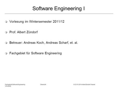 Fachgebiet Software Engineering Übersicht © 23.01.2014 Albert Zündorf, Kassel University Software Engineering I m Vorlesung im Wintersemester 2011/12 m.
