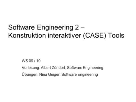 Software Engineering 2 – Konstruktion interaktiver (CASE) Tools WS 09 / 10 Vorlesung: Albert Zündorf, Software Engineering Übungen: Nina Geiger, Software.