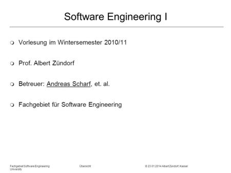 Fachgebiet Software Engineering Übersicht © 23.01.2014 Albert Zündorf, Kassel University Software Engineering I m Vorlesung im Wintersemester 2010/11 m.