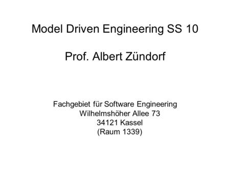 Model Driven Engineering SS 10 Prof. Albert Zündorf Fachgebiet für Software Engineering Wilhelmshöher Allee 73 34121 Kassel (Raum 1339)