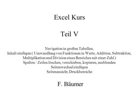 Excel Kurs Teil V Navigation in großen Tabellen, Inhalt einfügen ( Umwandlung von Funktionen in Werte, Addition, Subtraktion, Multiplikation und Division.