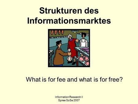 Information Research II Spree SoSe 2007 Strukturen des Informationsmarktes What is for fee and what is for free?