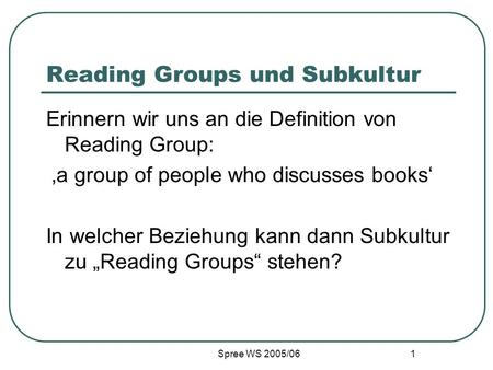 Spree WS 2005/06 1 Reading Groups und Subkultur Erinnern wir uns an die Definition von Reading Group: a group of people who discusses books In welcher.