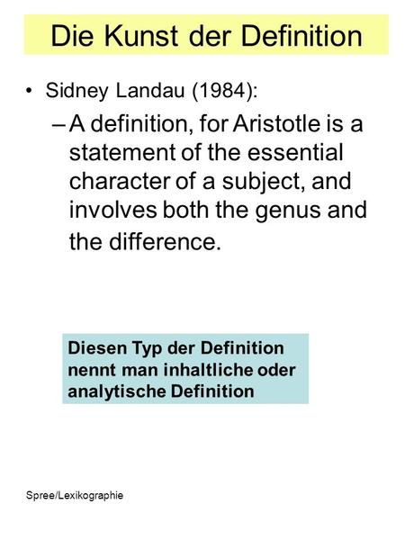 Spree/Lexikographie Die Kunst der Definition Sidney Landau (1984): –A definition, for Aristotle is a statement of the essential character of a subject,