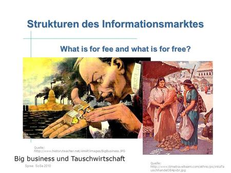 What is for fee and what is for free? Spree SoSe 2010 Strukturen des Informationsmarktes Big business und Tauschwirtschaft Quelle: