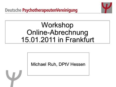 Workshop Online-Abrechnung 15.01.2011 in Frankfurt Michael Ruh, DPtV Hessen.