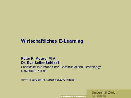 Universität Zürich ICT-Fachstelle Wirtschaftliches E-Learning Peter F. Meurer M.A. Dr. Eva Seiler Schiedt Fachstelle Information and Communication Technology.