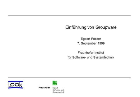 ISST Fraunhofer Institut Software- und Systemtechnik Einführung von Groupware Egbert Föcker 7. September 1999 Fraunhofer-Institut für Software- und Systemtechnik.