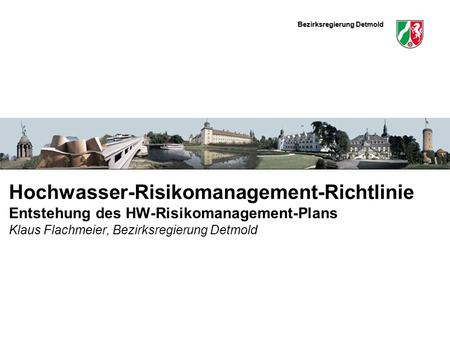 Bezirksregierung Detmold Hier könnte ein schmales Bild eingefügt werden Hochwasser-Risikomanagement-Richtlinie Entstehung des HW-Risikomanagement-Plans.