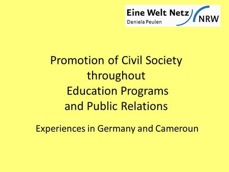 Promotion of Civil Society throughout Education Programs and Public Relations Experiences in Germany and Cameroun Daniela Peulen.