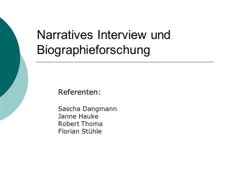 Narratives Interview und Biographieforschung Referenten: Sascha Dangmann Janne Hauke Robert Thoma Florian Stühle.