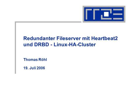 Redundanter Fileserver mit Heartbeat2 und DRBD - Linux-HA-Cluster Thomas Röhl 19. Juli 2006.