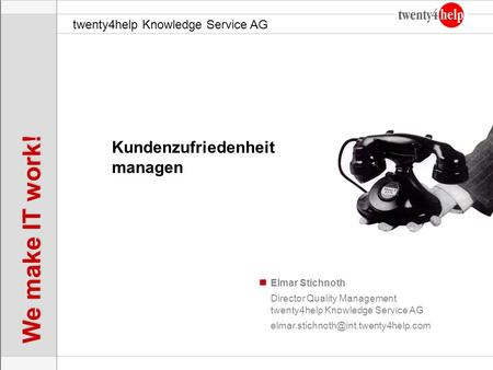 Twenty4help Knowledge Service AG We make IT work! Elmar Stichnoth Kundenzufriedenheit managen Director Quality Management twenty4help Knowledge Service.
