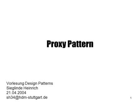 1 Proxy Pattern Vorlesung Design Patterns Sieglinde Heinrich 21.04.2004