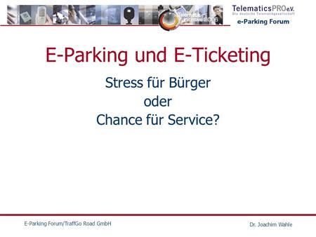 E-Parking Forum E-Parking Forum/TraffGo Road GmbH Dr. Joachim Wahle E-Parking und E-Ticketing Stress für Bürger oder Chance für Service?