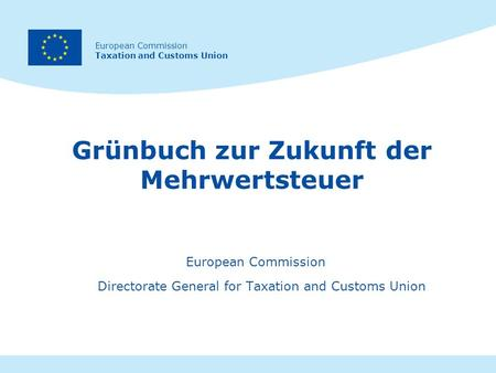 European Commission Taxation and Customs Union Grünbuch zur Zukunft der Mehrwertsteuer European Commission Directorate General for Taxation and Customs.