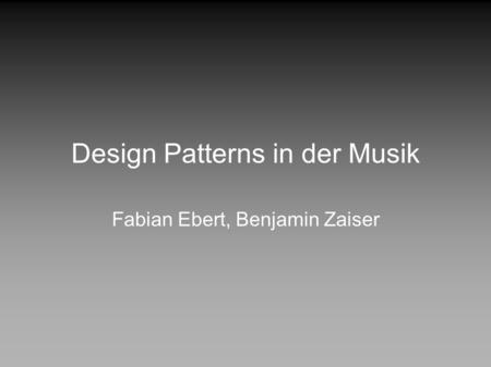 Design Patterns in der Musik Fabian Ebert, Benjamin Zaiser.