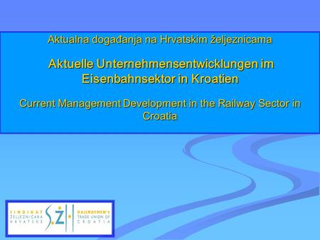 Aktualna događanja na Hrvatskim željeznicama Aktuelle Unternehmensentwicklungen im Eisenbahnsektor in Kroatien Current Management Development in the Railway.