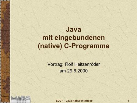 1EDV 1 - Java Native Interface Java mit eingebundenen (native) C-Programme Vortrag: Rolf Heitzenröder am 29.6.2000.