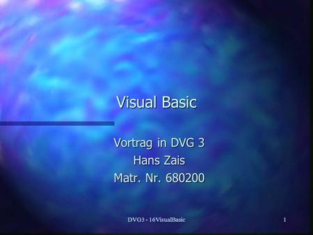DVG3 - 16VisualBasic1 Visual Basic Vortrag in DVG 3 Hans Zais Matr. Nr. 680200.