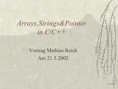 Arrays,Strings&Pointer in C/C++ Vortrag Mathias Reich Am 21.5.2002 © M.d.R.
