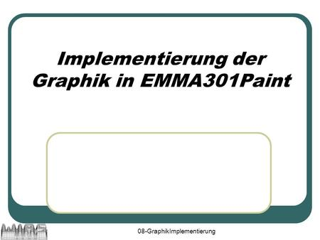 08-GraphikImplementierung Implementierung der Graphik in EMMA301Paint.