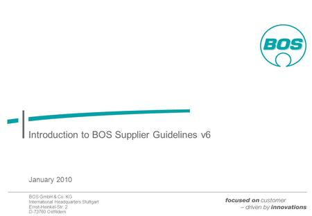 BOS GmbH & Co. KG International Headquarters Stuttgart Ernst-Heinkel-Str. 2 D-73760 Ostfildern Introduction to BOS Supplier Guidelines v6 January 2010.