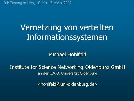 Vernetzung von verteilten Informationssystemen Michael Hohlfeld Institute for Science Networking Oldenburg GmbH an der C.V.O. Universität Oldenburg
