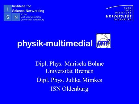 Dipl. Phys. Marisela Bohne Universität Bremen Dipl. Phys. Julika Mimkes ISN Oldenburg.