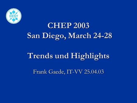 CHEP 2003 San Diego, March 24-28 Trends und Highlights Frank Gaede, IT-VV 25.04.03.