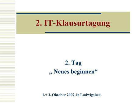2. IT-Klausurtagung 2. Tag Neues beginnen 1.+ 2. Oktober 2002 in Ludwigslust.