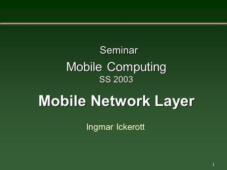 1 Seminar Mobile Computing SS 2003 Mobile Network Layer Ingmar Ickerott.