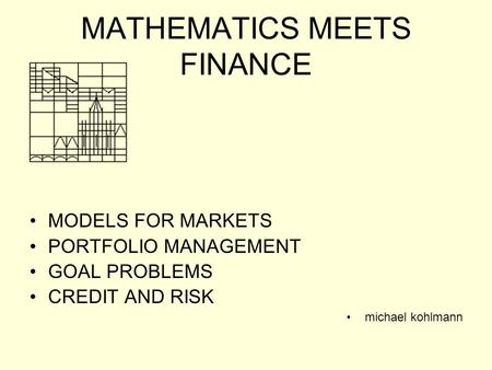MATHEMATICS MEETS FINANCE MODELS FOR MARKETS PORTFOLIO MANAGEMENT GOAL PROBLEMS CREDIT AND RISK michael kohlmann.