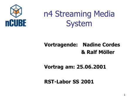 1 Vortragende: Nadine Cordes & Ralf Möller Vortrag am: 25.06.2001 RST-Labor SS 2001 n4 Streaming Media System.
