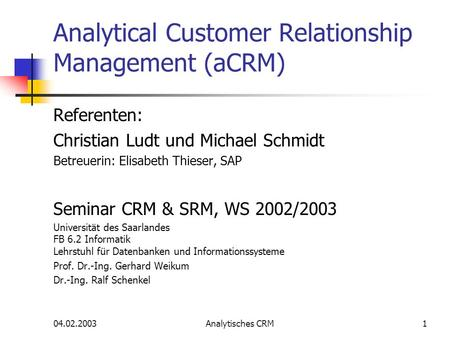 04.02.2003Analytisches CRM1 Analytical Customer Relationship Management (aCRM) Referenten: Christian Ludt und Michael Schmidt Betreuerin: Elisabeth Thieser,