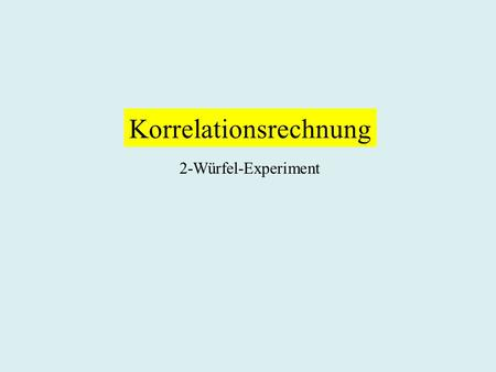 Korrelationsrechnung 2-Würfel-Experiment. Regressionsrechnung Lineare Regression.