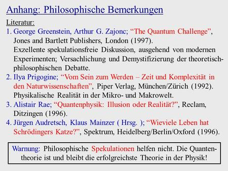 Anhang: Philosophische Bemerkungen Literatur: 1.George Greenstein, Arthur G. Zajonc; The Quantum Challenge, Jones and Bartlett Publishers, London (1997).