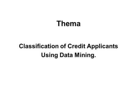 Classification of Credit Applicants Using Data Mining. Thema.