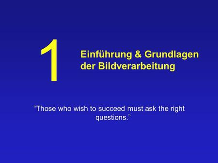 Einführung & Grundlagen der Bildverarbeitung Those who wish to succeed must ask the right questions. 1.