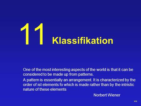 1/72 Klassifikation 11 One of the most interesting aspects of the world is that it can be considered to be made up from patterns. A pattern is essentially.