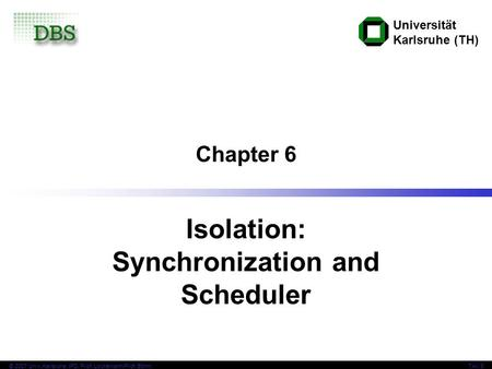 Universität Karlsruhe (TH) © 2007 Univ,Karlsruhe, IPD, Prof. Lockemann/Prof. BöhmTAV 6 Chapter 6 Isolation: Synchronization and Scheduler.