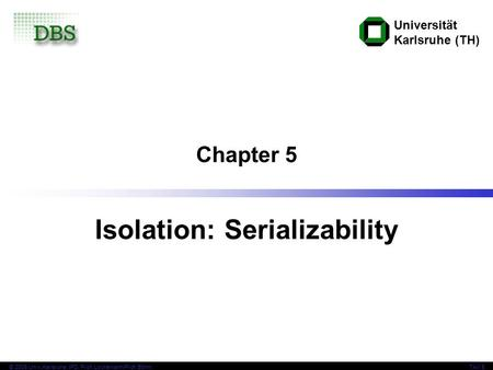 Universität Karlsruhe (TH) © 2006 Univ,Karlsruhe, IPD, Prof. Lockemann/Prof. BöhmTAV 5 Chapter 5 Isolation: Serializability.