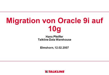 Migration von Oracle 9i auf 10g Hans Pfeiffer Talkline Data Warehouse Elmshorn, 12.02.2007.